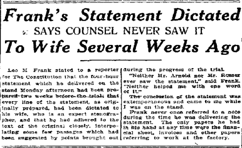 Leo Frank told a reporter for the Atlanta Constitution (published August 20,1913) that he had prepared his statement two weeks ahead of time, with his wife as stenographer, and that his attorneys had not seen it.