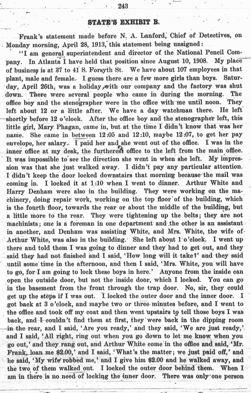 A portion of Leo Frank's original statement to the police is shown here. Note that he flatly states that Mary Phagan arrived between 12:05 and 12;10. Ironically, a huge amount of his defense team's efforts went into challenging Frank's own statement as to the time Mary Phagan had appeared in his office. They were trying to edge Frank's meeting with the murdered girl later and later, and therefore further from the time that Monteeen Stover had found Frank's office empty. Frank himself changed the time of her arrival several times during the course of the investigation.
