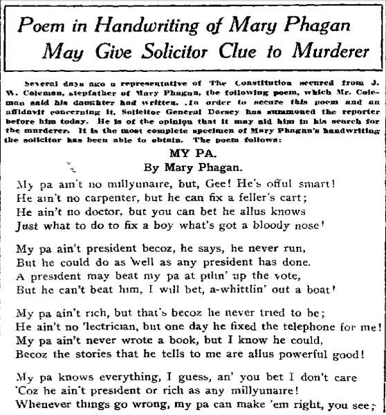 Several days ago a representative of The Constitution secured from J. W. Coleman, stepfather of Mary Phagan, the following poem, which Mr. Coleman said his daughter had written. In order to secure this poem and an affidavit concerning it, Solicitor General Dorsey has summoned the reporter before him today. He is of the opinion that it may aid him in his search for the murderer. It is the most complete specimen of Mary Phagan's handwriting the solicitor has been able to obtain. The poem follows [above]: