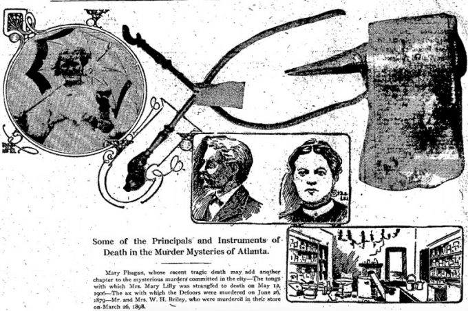 Mary Phagan, whose recent tragic death may add another chapter to the mysterious murders committed in the city—The tongs with which Mrs. Mary Lilly was strangled to death on May 12, 1906—The ax with which the Defoors were murdered on June 26, 1879—Mr. and Mrs. W. H. Briley, who were murdered in their store on March 26, 1898.